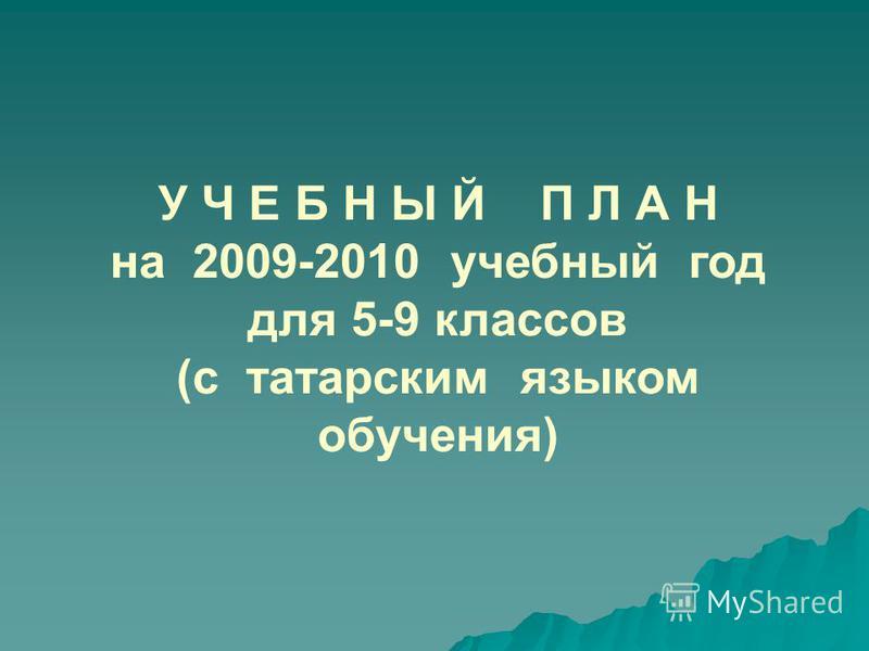 У Ч Е Б Н Ы Й П Л А Н на 2009-2010 учебный год для 5-9 классов (с татарским языком обучения)