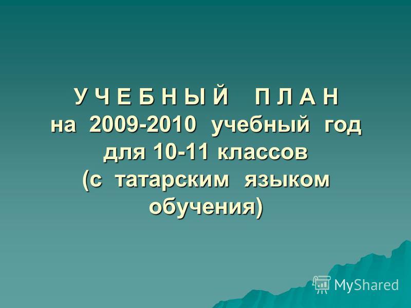 У Ч Е Б Н Ы Й П Л А Н на 2009-2010 учебный год для 10-11 классов (с татарским языком обучения)