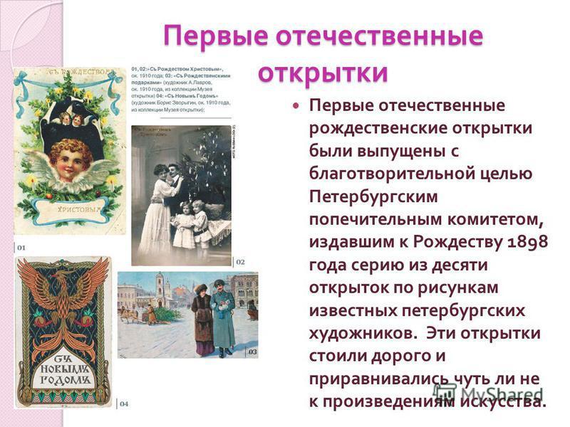 Первые отечественные открытки Первые отечественные рождественские открытки были выпущены с благотворительной целью Петербургским попечительным комитетом, издавшим к Рождеству 1898 года серию из десяти открыток по рисункам известных петербургских худо