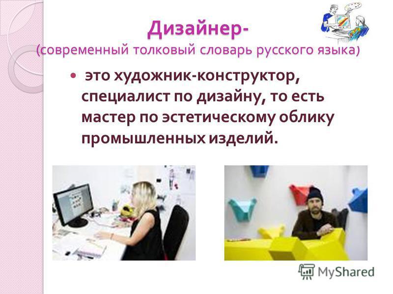 Дизайнер - ( современный толковый словарь русского языка ) это художник - конструктор, специалист по дизайну, то есть мастер по эстетическому облику промышленных изделий.