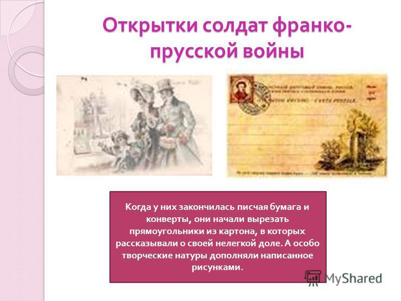 Открытки солдат франко - прусской войны Когда у них закончилась писчая бумага и конверты, они начали вырезать прямоугольники из картона, в которых рассказывали о своей нелегкой доле. А особо творческие натуры дополняли написанное рисунками.