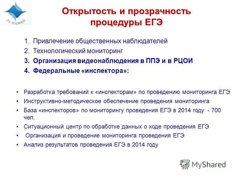 Открытость и прозрачность процедуры ЕГЭ 1. Привлечение общественных наблюдателей 2. Технологический мониторинг 3. Организация видеонаблюдения в ППЭ и в РЦОИ 4. Федеральные «инспектора»: Разработка требований к «инспекторам» по проведению мониторинга