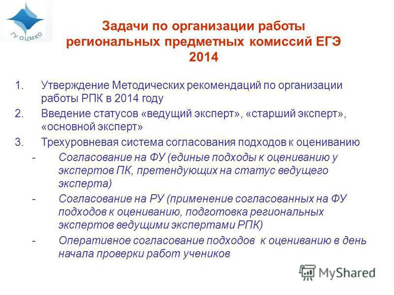 Задачи по организации работы региональных предметных комиссий ЕГЭ 2014 1. Утверждение Методических рекомендаций по организации работы РПК в 2014 году 2. Введение статусов «ведущий эксперт», «старший эксперт», «основной эксперт» 3. Трехуровневая систе