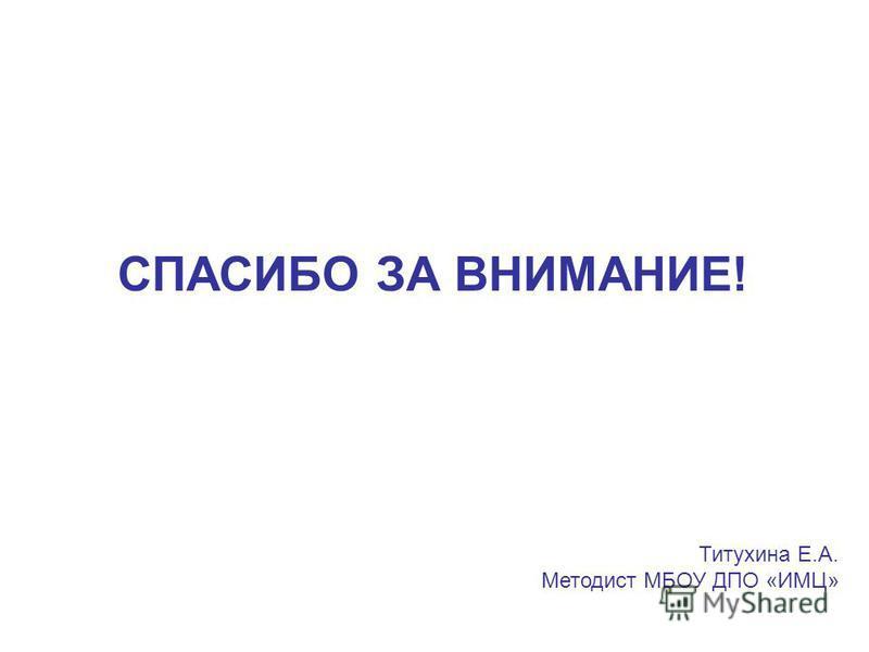 СПАСИБО ЗА ВНИМАНИЕ! Титухина Е.А. Методист МБОУ ДПО «ИМЦ»