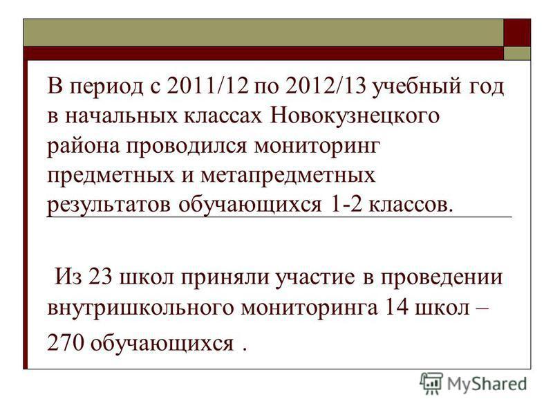 В период с 2011/12 по 2012/13 учебный год в начальных классах Новокузнецкого района проводился мониторинг предметных и метапредметных результатов обучающихся 1-2 классов. Из 23 школ приняли участие в проведении внутришкольного мониторинга 14 школ – 2