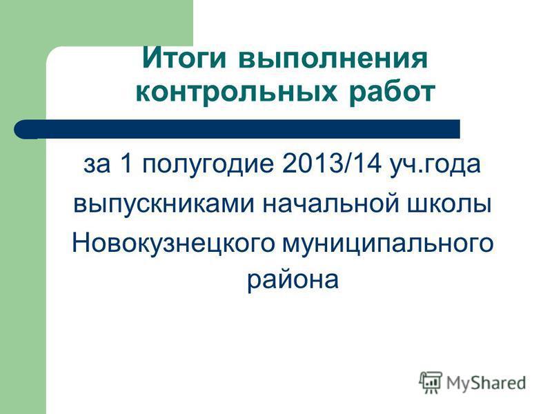Итоги выполнения контрольных работ за 1 полугодие 2013/14 уч.года выпускниками начальной школы Новокузнецкого муниципального района