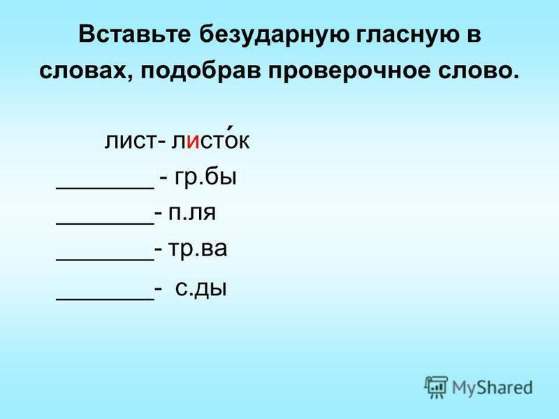Вставьте безударную гласную в словах, подобрав проверочное слово. лист- листок _______ - гр.бы _______- п.ля _______- тр.ва _______- с.ды ´