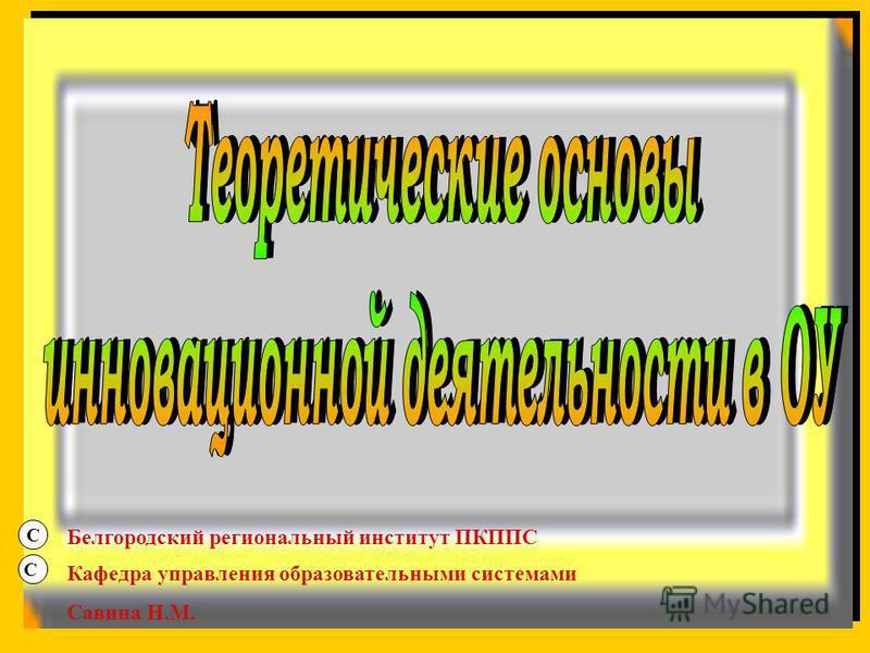 С С Белгородский региональный институт ПКППС Кафедра управления образовательными системами Савина Н.М.