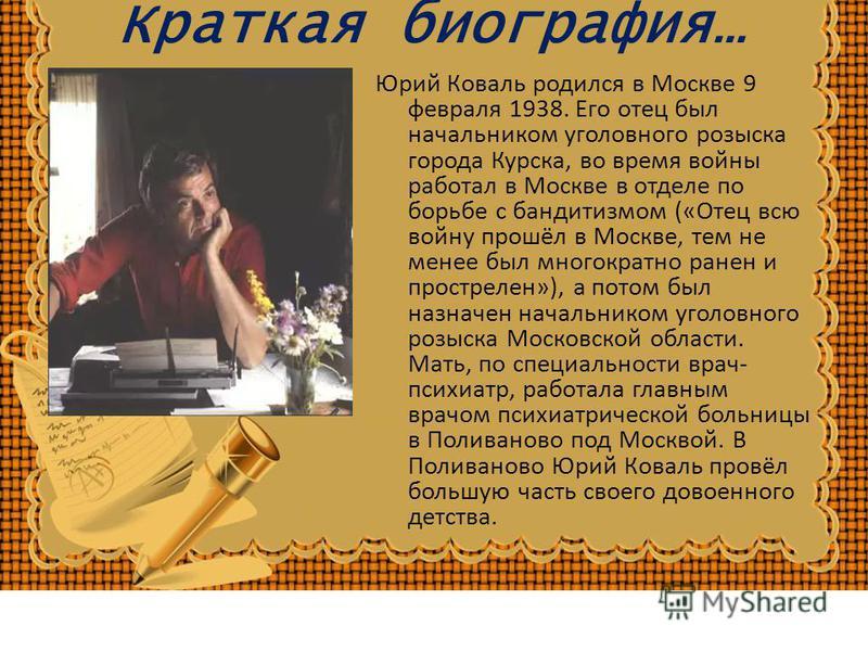 Краткая биография… Юрий Коваль родился в Москве 9 февраля 1938. Его отец был начальником уголовного розыска города Курска, во время войны работал в Москве в отделе по борьбе с бандитизмом («Отец всю войну прошёл в Москве, тем не менее был многократно