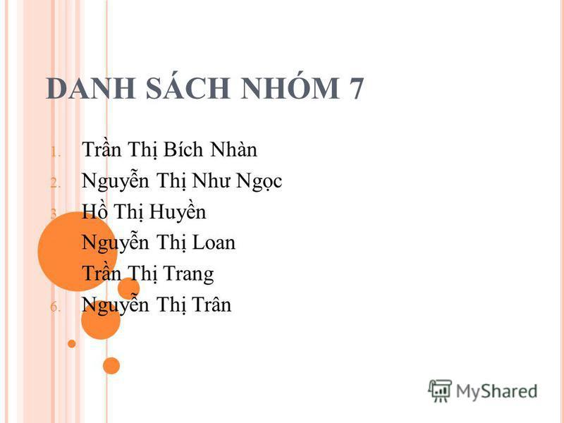 DANH SÁCH NHÓM 7 1. Trn Th Bích Nhàn 2. Nguyn Th Như Ngc 3. H Th Huyn 4. Nguyn Th Loan 5. Trn Th Trang 6. Nguyn Th Trân