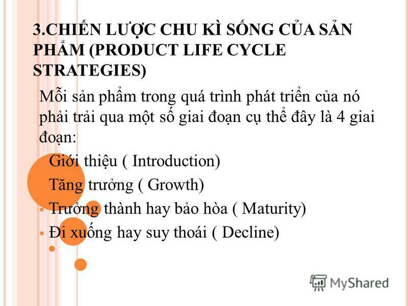 3.CHIN LƯC CHU KÌ SNG CA SN PHM (PRODUCT LIFE CYCLE STRATEGIES) Mi sn phm trong quá trình phát trin ca nó phi tri qua mt s giai đon c th đây là 4 giai đon: Gii thiu ( Introduction) Tăng trưng ( Growth) Trưng thành hay bo hòa ( Maturity) Đi xung hay s