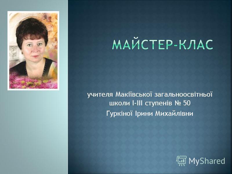 учителя Макіївської загальноосвітньої школи І-ІІІ ступенів 50 Гуркіної Ірини Михайлівни