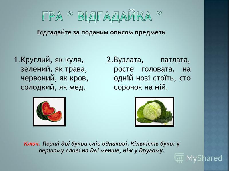 Відгадайте за поданим описом предмети Ключ. Перші дві букви слів однакові. Кількість букв: у першому слові на дві менше, ніж у другому. 1.Круглий, як куля, зелений, як трава, червоний, як кров, солодкий, як мед. 2.Вузлата, патлата, росте головата, на