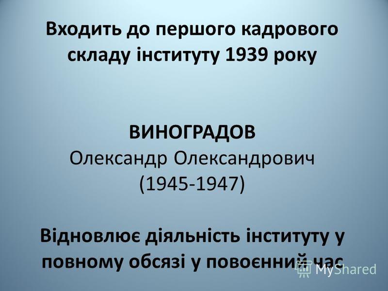 Входить до першого кадрового складу інституту 1939 року ВИНОГРАДОВ Олександр Олександрович (1945-1947) Відновлює діяльність інституту у повному обсязі у повоєнний час