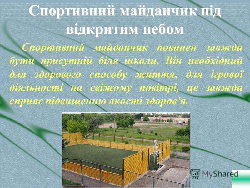 Спортивний майданчик під відкритим небом Спортивний майданчик повинен завжди бути присутній біля школи. Він необхідний для здорового способу життя, для ігрової діяльності на свіжому повітрі, це завжди сприяє підвищенню якості здоров'я.