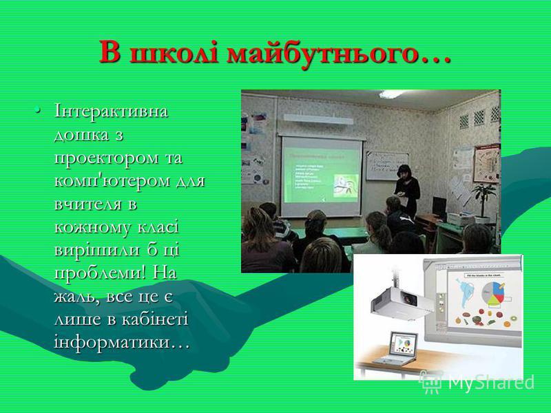 В школі майбутнього… Інтерактивна дошка з проектором та комп'ютером для вчителя в кожному класі вирішили б ці проблеми! На жаль, все це є лише в кабінеті інформатики…Інтерактивна дошка з проектором та комп'ютером для вчителя в кожному класі вирішили
