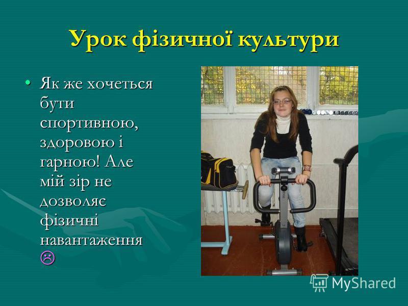 Урок фізичної культури Як же хочеться бути спортивною, здоровою і гарною! Але мій зір не дозволяє фізичні навантаження