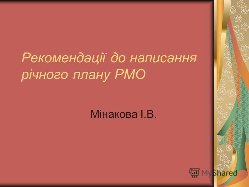 Рекомендації до написання річного плану РМО Мінакова І.В.