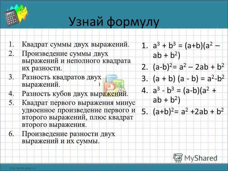 Узнай формулу 1. Квадрат суммы двух выражений. 2. Произведение суммы двух выражений и неполного квадрата их разности. 3. Разность квадратов двух выражений. 4. Разность кубов двух выражений. 5. Квадрат первого выражения минус удвоенное произведение пе