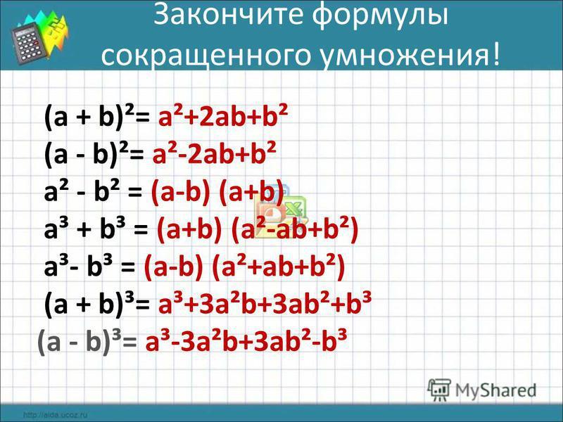 Закончите формулы сокращенного умножения! (а + b)²= а²+2 аb+b² (а - b)²= а²-2 аb+b² а² - b² = (а-b) (а+b) а³ + b³ = (а+b) (а²-аb+b²) а³- b³ = (а-b) (а²+аb+b²) (а + b)³= а³+3 а²b+3 аb²+b³ (а - b)³= а³-3 а²b+3 аb²-b³