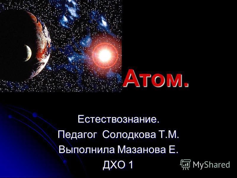 Естествознание. Педагог Солодкова Т.М. Выполнила Мазанова Е. ДХО 1 Атом.