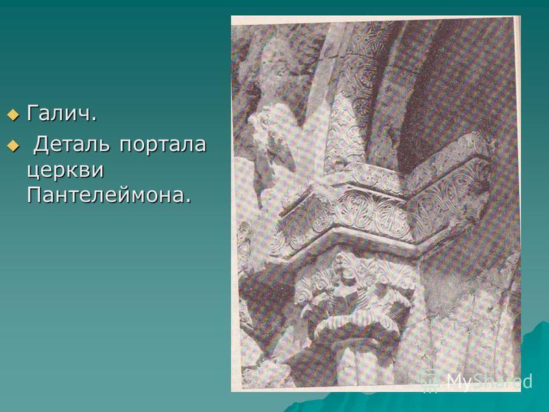 Галич. Галич. Деталь портала церкви Пантелеймона. Деталь портала церкви Пантелеймона.