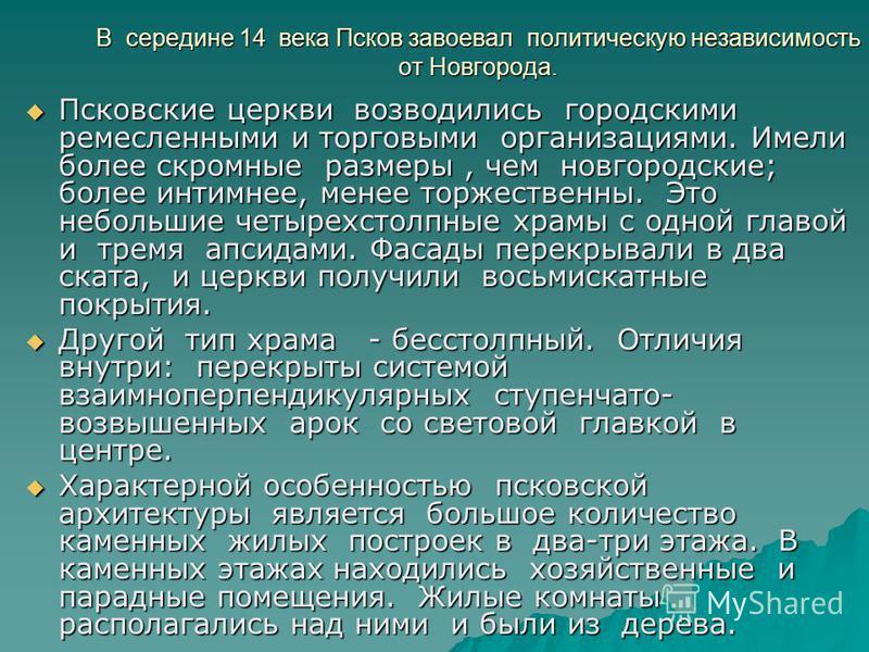 В середине 14 века Псков завоевал политическую независимость от Новгорода. Псковские церкви возводились городскими ремесленными и торговыми организациями. Имели более скромные размеры, чем новгородские; более интимнее, менее торжественны. Это небольш