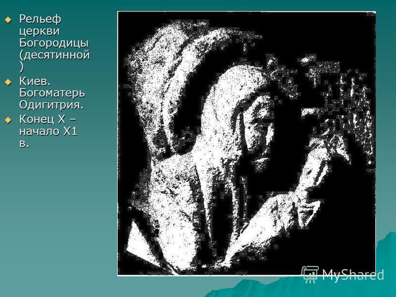 Рельеф церкви Богородицы (десятинной ) Рельеф церкви Богородицы (десятинной ) Киев. Богоматерь Одигитрия. Киев. Богоматерь Одигитрия. Конец Х – начало Х1 в. Конец Х – начало Х1 в.