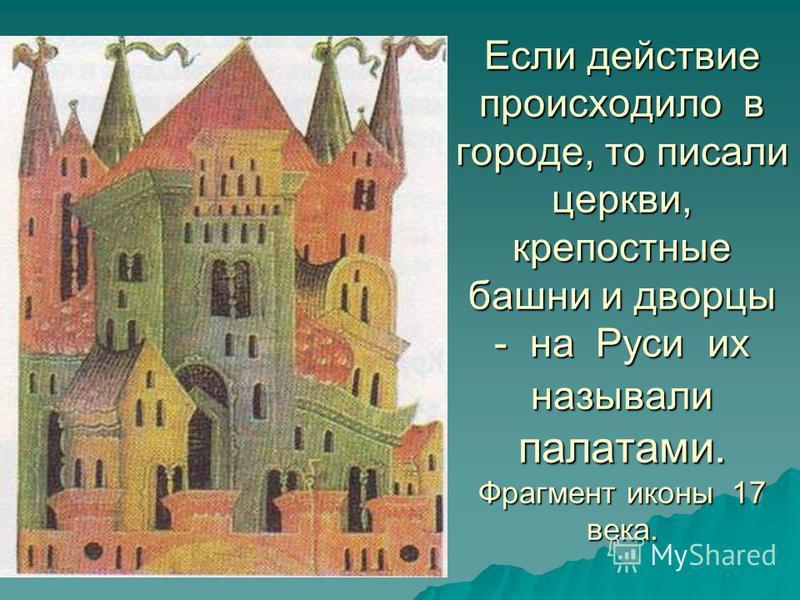 Если действие происходило в городе, то писали церкви, крепостные башни и дворцы - на Руси их называли палатами. Фрагмент иконы 17 века.