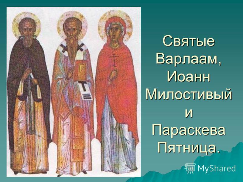 Святые Варлаам, Иоанн Милостивый и Параскева Пятница.