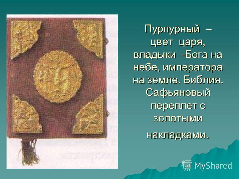 Пурпурный – цвет царя, владыки -Бога на небе, императора на земле. Библия. Сафьяновый переплет с золотыми накладками.