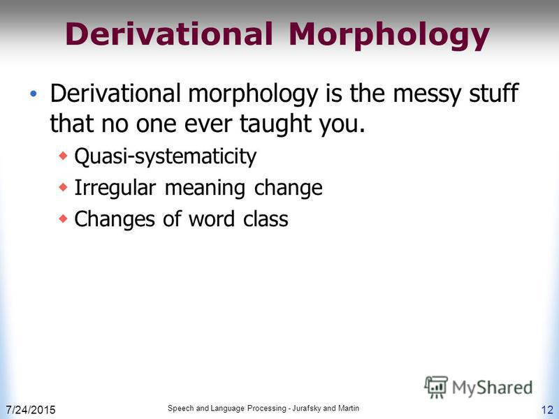 7/24/2015 Speech and Language Processing - Jurafsky and Martin 12 Derivational Morphology Derivational morphology is the messy stuff that no one ever taught you. Quasi-systematicity Irregular meaning change Changes of word class