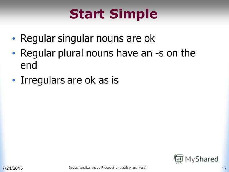 7/24/2015 Speech and Language Processing - Jurafsky and Martin 17 Start Simple Regular singular nouns are ok Regular plural nouns have an -s on the end Irregulars are ok as is