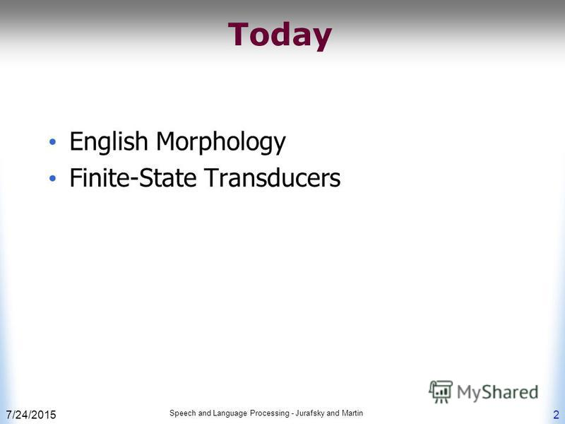 7/24/2015 Speech and Language Processing - Jurafsky and Martin 2 Today English Morphology Finite-State Transducers