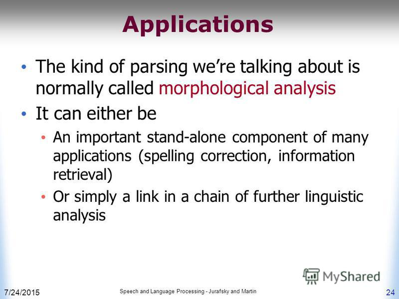 7/24/2015 Speech and Language Processing - Jurafsky and Martin 24 Applications The kind of parsing were talking about is normally called morphological analysis It can either be An important stand-alone component of many applications (spelling correct