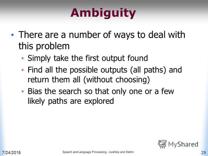 7/24/2015 Speech and Language Processing - Jurafsky and Martin 29 Ambiguity There are a number of ways to deal with this problem Simply take the first output found Find all the possible outputs (all paths) and return them all (without choosing) Bias