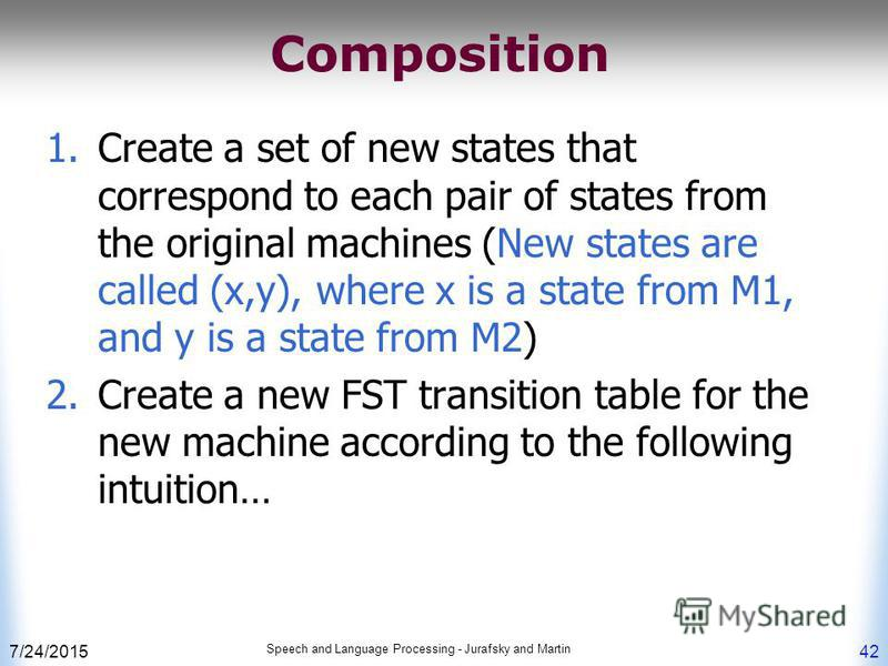 7/24/2015 Speech and Language Processing - Jurafsky and Martin 42 Composition 1.Create a set of new states that correspond to each pair of states from the original machines (New states are called (x,y), where x is a state from M1, and y is a state fr