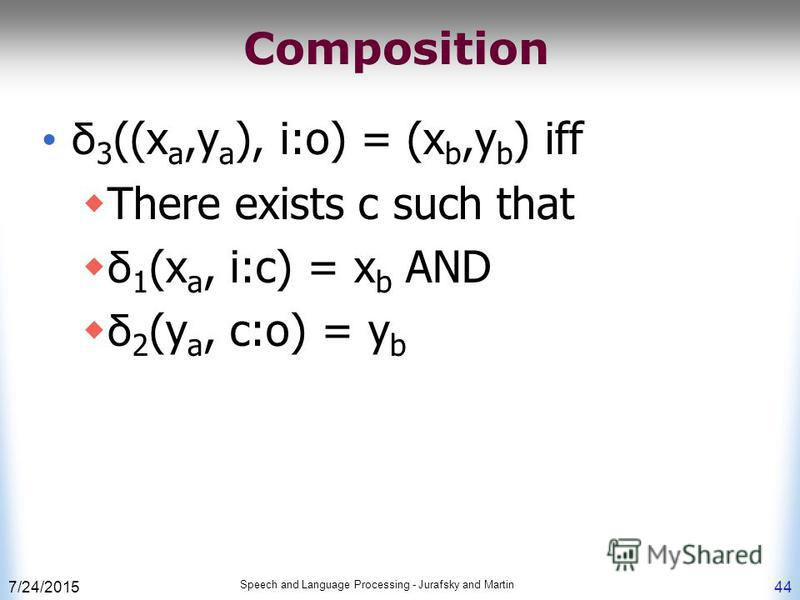 7/24/2015 Speech and Language Processing - Jurafsky and Martin 44 Composition δ 3 ((x a,y a ), i:o) = (x b,y b ) iff There exists c such that δ 1 (x a, i:c) = x b AND δ 2 (y a, c:o) = y b