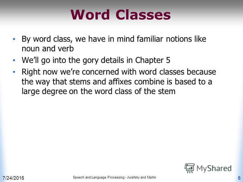 7/24/2015 Speech and Language Processing - Jurafsky and Martin 6 Word Classes By word class, we have in mind familiar notions like noun and verb Well go into the gory details in Chapter 5 Right now were concerned with word classes because the way tha