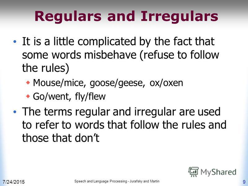 7/24/2015 Speech and Language Processing - Jurafsky and Martin 9 Regulars and Irregulars It is a little complicated by the fact that some words misbehave (refuse to follow the rules) Mouse/mice, goose/geese, ox/oxen Go/went, fly/flew The terms regula