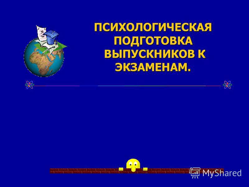 ПСИХОЛОГИЧЕСКАЯ ПОДГОТОВКА ВЫПУСКНИКОВ К ЭКЗАМЕНАМ. ВЫПУСКНИКОВ К ЭКЗАМЕНАМ.
