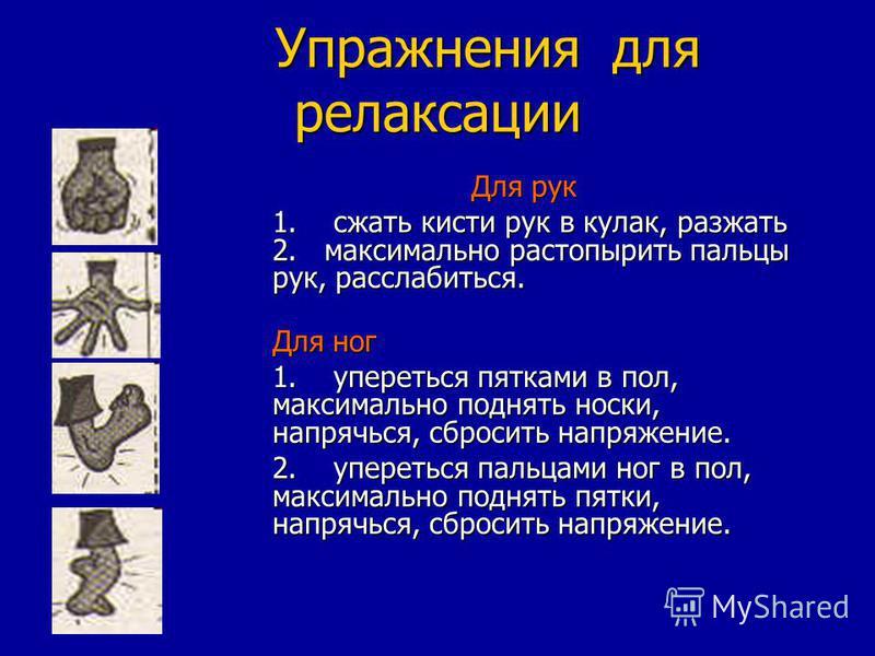 Упражнения для релаксации Упражнения для релаксации Для рук 1. сжать кисти рук в кулак, разжать 2. максимально растопырить пальцы рук, расслабиться. Для ног Для ног 1. упереться пятками в пол, максимально поднять носки, напрячься, сбросить напряжение