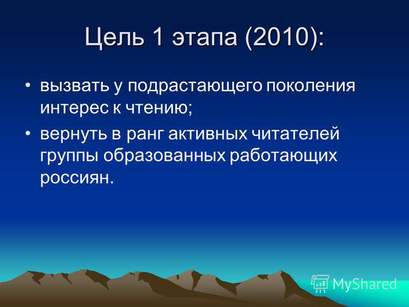 Цель 1 этапа (2010): вызвать у подрастающего поколения интерес к чтению; вернуть в ранг активных читателей группы образованных работающих россиян.