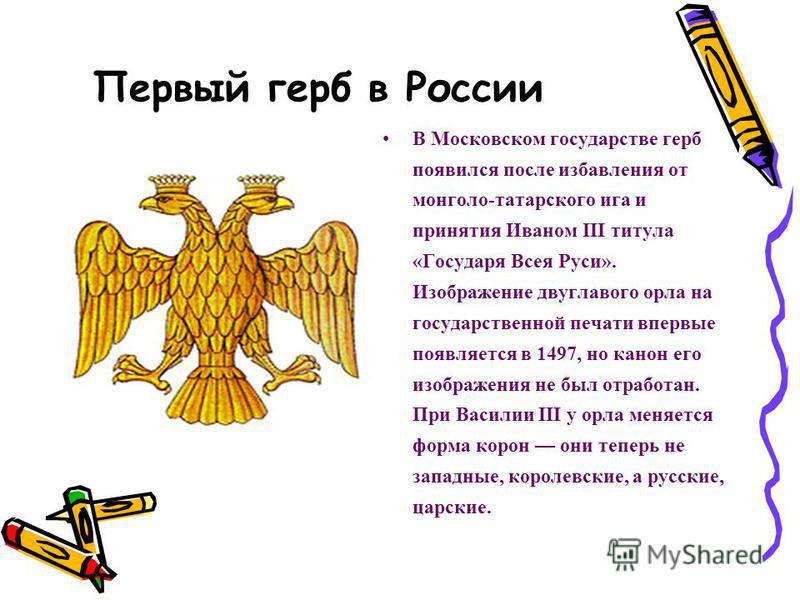 Первый герб в России В Московском государстве герб появился после избавления от монголо-татарского ига и принятия Иваном III титула «Государя Всея Руси». Изображение двуглавого орла на государственной печати впервые появляется в 1497, но канон его из