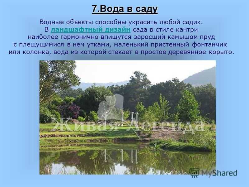 7. Вода в саду Водные объекты способны украсить любой садик. В ландшафтный дизайн сада в стиле кантриландшафтный дизайн наиболее гармонично впишутся заросший камышом пруд с плещущимися в нем утками, маленький пристенный фонтанчик или колонка, вода из