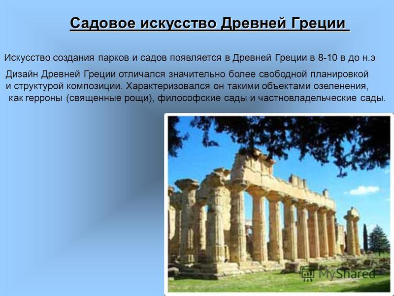 Садовое искусство Древней Греции Дизайн Древней Греции отличался значительно более свободной планировкой и структурой композиции. Характеризовался он такими объектами озеленения, как герроны (священные рощи), философские сады и частновладельческие са