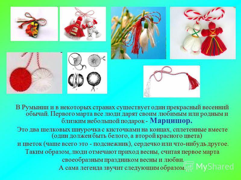 В Румынии и в некоторых странах существует один прекрасный весенний обычай. Первого марта все люди дарят своим любимым или родным и близким небольшой подарок - Марцишор. Это два шелковых шнурочка с кисточками на концах, сплетенные вместе (один должен