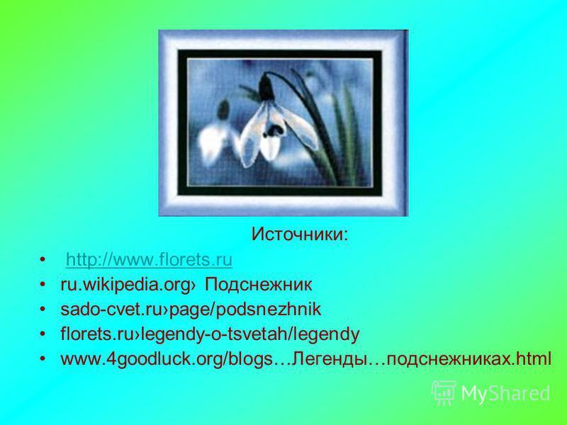 Источники: http://www.florets.ru ru.wikipedia.org Подснежник sado-cvet.rupage/podsnezhnik florets.rulegendy-o-tsvetah/legendy www.4goodluck.org/blogs…Легенды…подснежниках.html