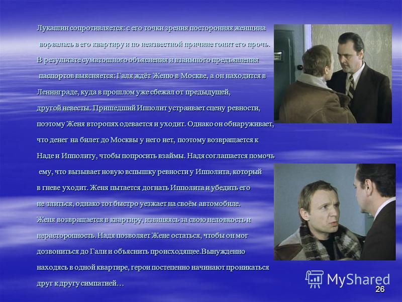 26 Лукашин сопротивляется: с его точки зрения посторонняя женщина ворвалась в его квартиру и по неизвестной причине гонит его прочь. ворвалась в его квартиру и по неизвестной причине гонит его прочь. В результате суматошного объяснения и взаимного пр