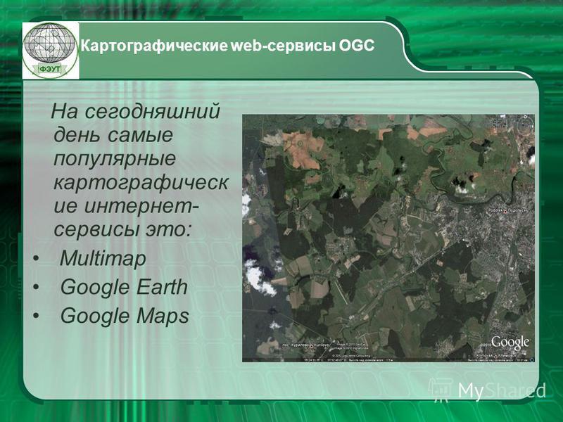 Картографические web-сервисы OGC На сегодняшний день самые популярные картографические интернет- сервисы это: Multimap Google Earth Google Maps